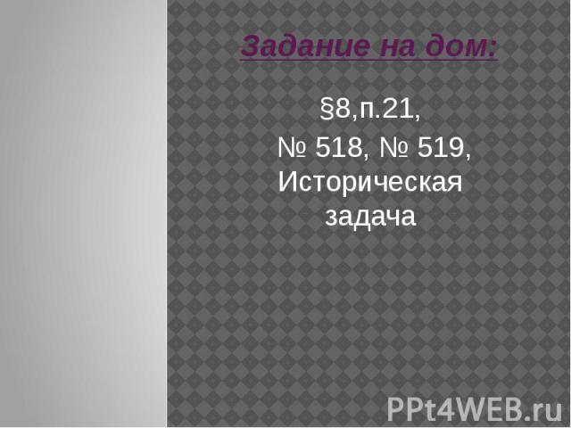 Задание на дом:§8,п.21, № 518, № 519, Историческая задача