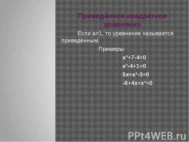 Приведённое квадратное уравнение Если а=1, то уравнение называется приведённым. Примеры: х²+7-4=0 х²-4+1=0 5х+х²-3=0 -8+4х+х²=0