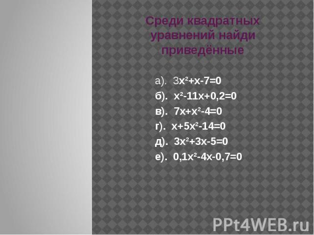 Среди квадратных уравнений найди приведённые а). 3х²+х-7=0 б). х²-11х+0,2=0 в). 7х+х²-4=0 г). х+5х²-14=0 д). 3х²+3х-5=0 е). 0,1х²-4х-0,7=0