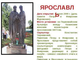 ЯРОСЛАВЛЬ Дата открытия: 8 июля 2009 г. (день памяти Петра и Февронии Муромских)