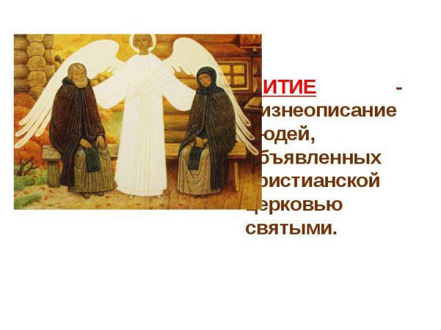 ЖИТИЕ - жизнеописание людей, объявленных христианской церковью святыми.
