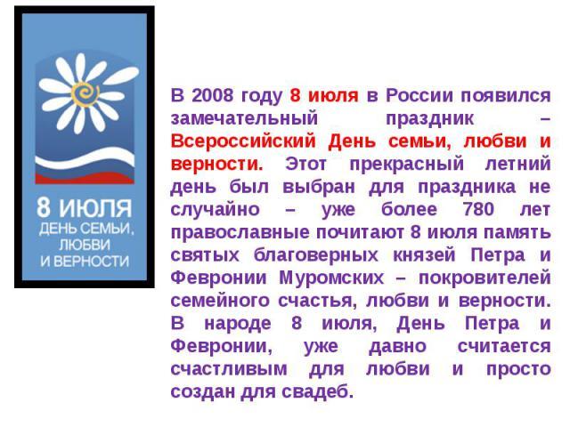 В 2008 году 8 июля в России появился замечательный праздник – Всероссийский День семьи, любви и верности. Этот прекрасный летний день был выбран для праздника не случайно – уже более 780 лет православные почитают 8 июля память святых благоверных кня…