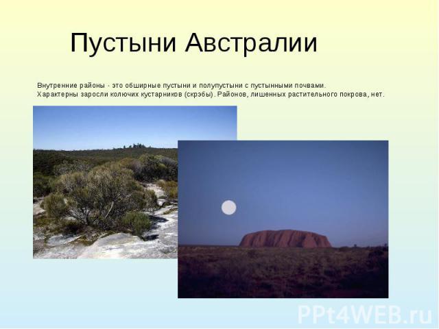 Пустыни Австралии Внутренние районы - это обширные пустыни и полупустыни с пустынными почвами. Характерны заросли колючих кустарников (скрэбы). Районов, лишенных растительного покрова, нет.
