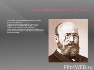 Александр Михайлович Бутлеров Русский химик. Занимался теорией химического строе