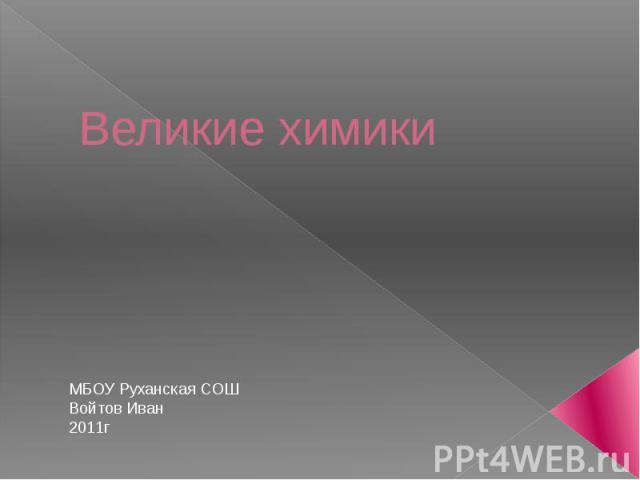 Великие химики МБОУ Руханская СОШВойтов Иван2011г