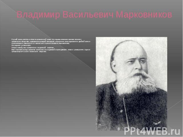 Владимир Васильевич Марковников Русский химик, работал в области органической химии. Исследовал взаимное влияние атомов в органических веществах, направления реакций замещения, отщепления, присоединения по двойной связи и изомеризации в зависимости …