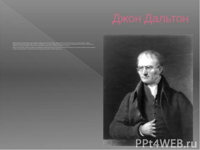 Джон Дальтон Выдающийся английский химик и физик родился в бедной семье в Иглистфелде. Образование получил самостоятельно. Основоположник атомных представлений в химии. Впервые ввел понятие «атомный вес» и составил таблицу относительных атомных и…