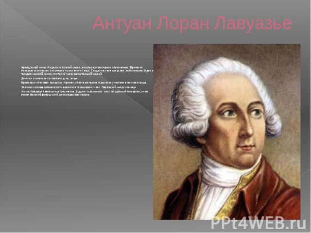 Антуан Лоран Лавуазье Французский химик. Родился в богатой семье, получил гуманитарное образование. Проявлял большую склонность к изучению естественных наук. Создал на свои средства лабораторию. Один из творцов научной химии, считал её эксперимент…
