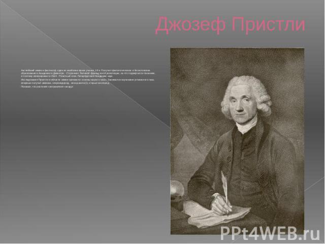 Джозеф Пристли Английский химик и философ, один из наиболее ярких ученых 18 в. Получил филологическое и богословское образование в Академии в Девентри. Сторонник Великой французской революции, за что подвергался гонениям, и поэтому эмигрировал в С…