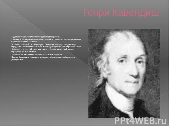 Генри Кавендиш Родился в Ницце, окончил Кембриджский университет.Занимался исследованиями в области физики, обогатил химию сведениями фундаментального значения.Установил основной состав воздуха. Сжиганием водорода получил воду, определив соотн…