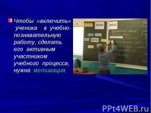 Чтобы «включить» ученика в учебно-познавательную работу, сделать его активным уч