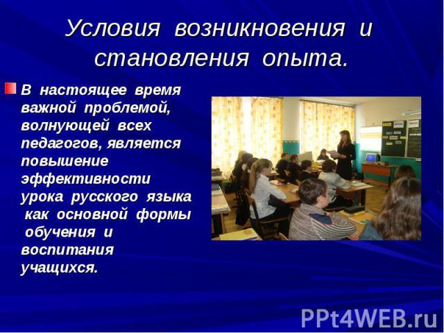 Условия возникновения и становления опыта. В настоящее время важной проблемой, волнующей всех педагогов, является повышение эффективности урока русского языка как основной формы обучения и воспитания учащихся.