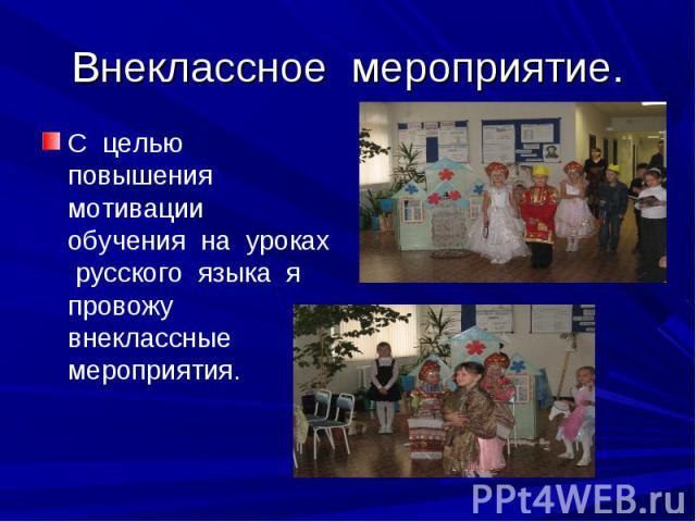 Внеклассное мероприятие. С целью повышения мотивации обучения на уроках русского языка я провожу внеклассные мероприятия.