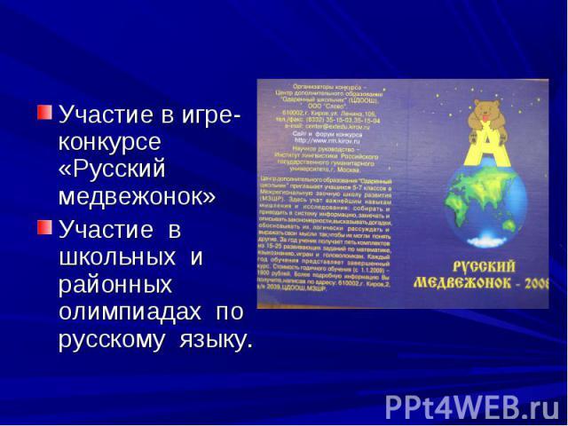 Участие в игре-конкурсе «Русский медвежонок»Участие в школьных и районных олимпиадах по русскому языку.