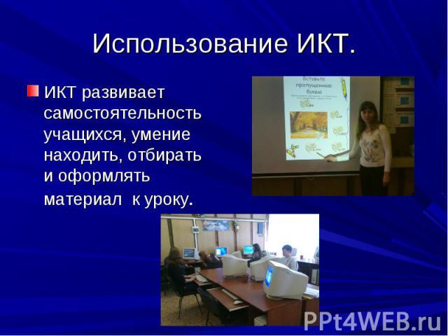 Использование ИКТ. ИКТ развивает самостоятельность учащихся, умение находить, отбирать и оформлять материал к уроку.