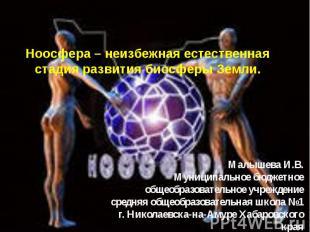 Ноосфера – неизбежная естественная стадия развития биосферы Земли Малышева И.В.М
