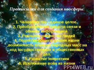Предпосылки для создания ноосферы: 1. Человечество - единое целое. 2. Преобразов