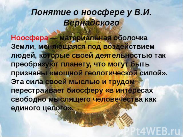 Понятие о ноосфере у В.И. Вернадского Ноосфера — материальная оболочка Земли, меняющаяся под воздействием людей, которые своей деятельностью так преобразуют планету, что могут быть признаны «мощной геологической силой». Эта сила своей мыслью и трудо…