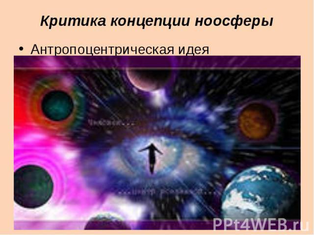 Критика концепции ноосферыАнтропоцентрическая идея