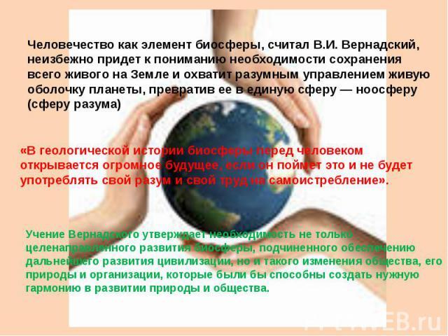 Человечество как элемент биосферы, считал В.И. Вернадский, неизбежно придет к пониманию необходимости сохранения всего живого на Земле и охватит разумным управлением живую оболочку планеты, превратив ее в единую сферу — ноосферу (сферу разума) «В ге…
