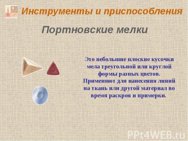 Инструменты и приспособления Портновские мелки Это небольшие плоские кусочки мела треугольной или круглой формы разных цветов. Применяют для нанесения линий на ткань или другой материал во время раскроя и примерки.
