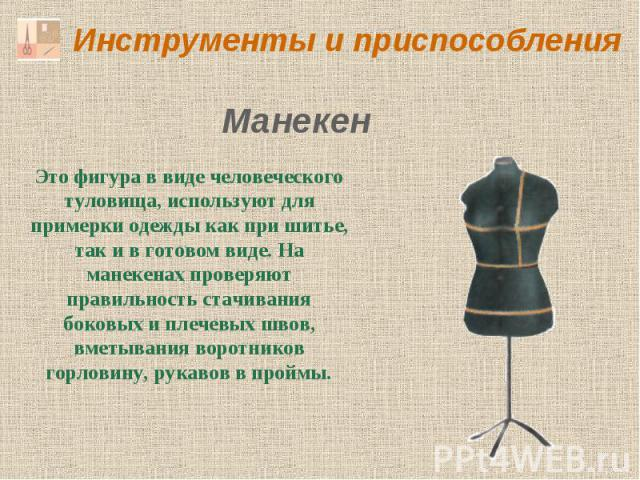 Инструменты и приспособления Манекен Это фигура в виде человеческого туловища, используют для примерки одежды как при шитье, так и в готовом виде. На манекенах проверяют правильность стачивания боковых и плечевых швов, вметывания воротников горловин…