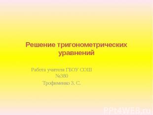 Решение тригонометрических уравнений Работа учителя ГБОУ СОШ №380Трофименко З. С