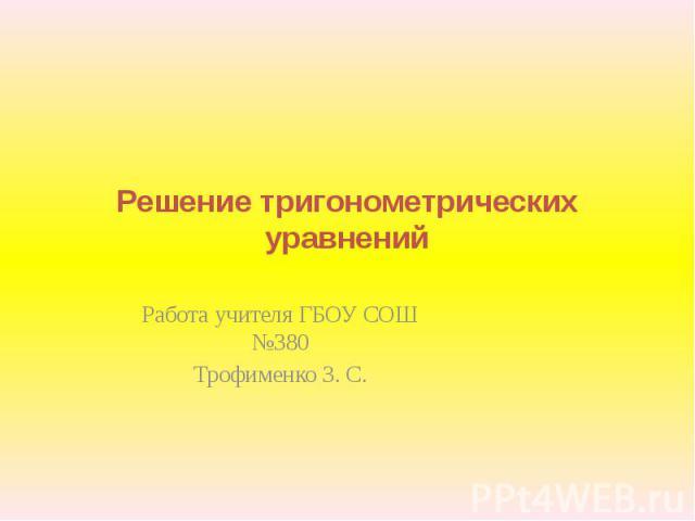 Решение тригонометрических уравнений Работа учителя ГБОУ СОШ №380Трофименко З. С.