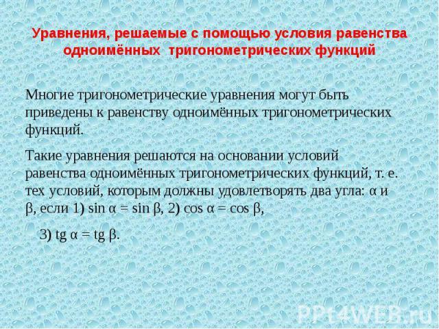Уравнения, решаемые с помощью условия равенства одноимённых тригонометрических функций Многие тригонометрические уравнения могут быть приведены к равенству одноимённых тригонометрических функций.Такие уравнения решаются на основании условий равенств…