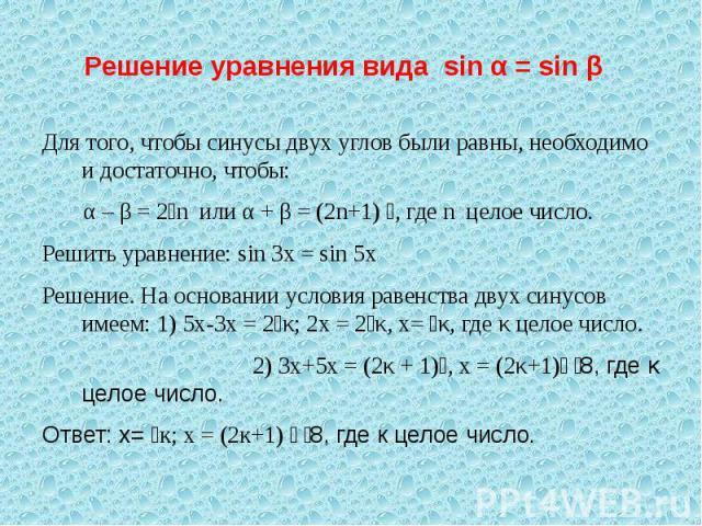 Решение уравнения вида sin α = sin β Для того, чтобы синусы двух углов были равны, необходимо и достаточно, чтобы: α – β = 2n или α + β = (2n+1) , где n целое число.Решить уравнение: sin 3x = sin 5xРешение. На основании условия равенства двух синусо…