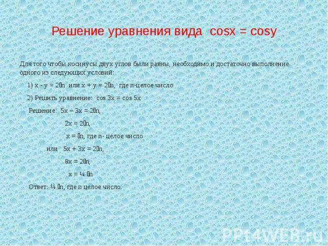 Решение уравнения вида cosx = cosy Для того чтобы косинусы двух углов были равны, необходимо и достаточно выполнение одного из следующих условий: 1) х - у = 2n или х + у = 2n, где n-целое число 2) Решить уравнение: cos 3x = cos 5x Решение: 5х – 3х =…