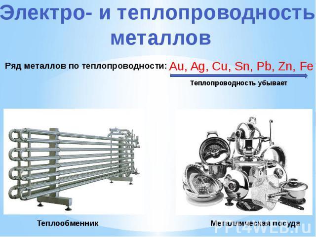 Электро- и теплопроводность металлов Ряд металлов по теплопроводности: Au, Ag, Cu, Sn, Pb, Zn, Fe Теплопроводность убывает Теплообменник Металлическая посуда