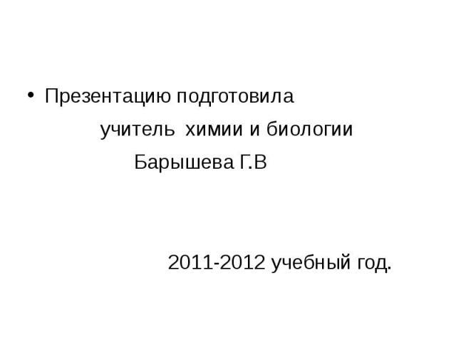 Презентацию подготовила учитель химии и биологии Барышева Г.В 2011-2012 учебный год.