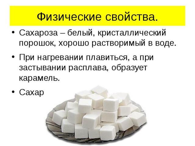 Физические свойства. Сахароза – белый, кристаллический порошок, хорошо растворимый в воде.При нагревании плавиться, а при застывании расплава, образует карамель.Сахароза имеет сладкий вкус.