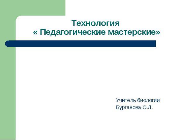 Технология « Педагогические мастерские» Учитель биологииБурганова О.Л.