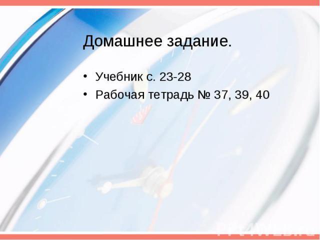 Домашнее задание. Учебник с. 23-28Рабочая тетрадь № 37, 39, 40