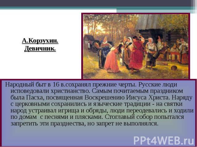А.Корзухин.Девичник. Народный быт в 16 в.сохранял прежние черты. Русские люди исповедовали христианство. Самым почитаемым праздником была Пасха, посвященная Воскрешению Иисуса Христа. Наряду с церковными сохранились и языческие традиции - на святки …