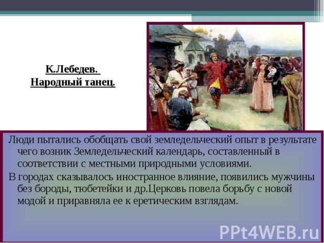 К.Лебедев. Народный танец. Люди пытались обобщать свой земледельческий опыт в результате чего возник Земледельческий календарь, составленный в соответствии с местными природными условиями.В городах сказывалось иностранное влияние, появились мужчины …