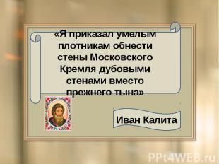 «Я приказал умелым плотникам обнести стены Московского Кремля дубовыми стенами в
