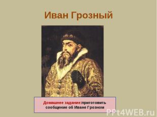 Иван Грозный Домашнее задание:приготовить сообщение об Иване Грозном