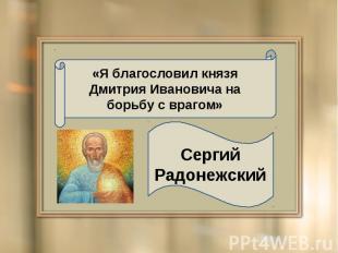 «Я благословил князя Дмитрия Ивановича на борьбу с врагом» Сергий Радонежский