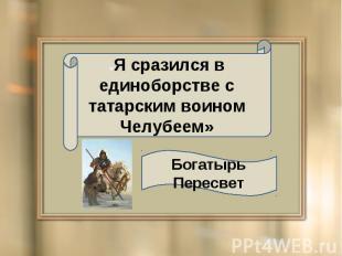 «Я сразился в единоборстве с татарским воином Челубеем» Богатырь Пересвет