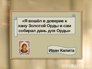 «Я вошёл в доверие к хану Золотой Орды и сам собирал дань для Орды» Иван Калита