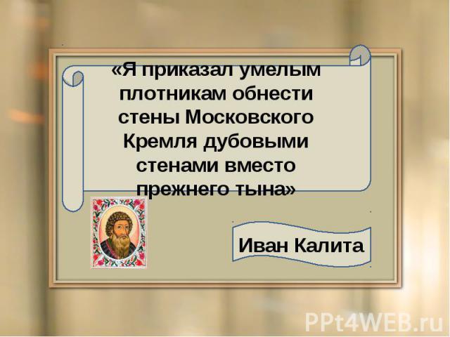 «Я приказал умелым плотникам обнести стены Московского Кремля дубовыми стенами вместо прежнего тына» Иван Калита