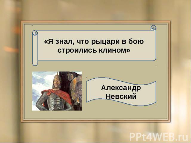 «Я знал, что рыцари в бою строились клином» Александр Невский