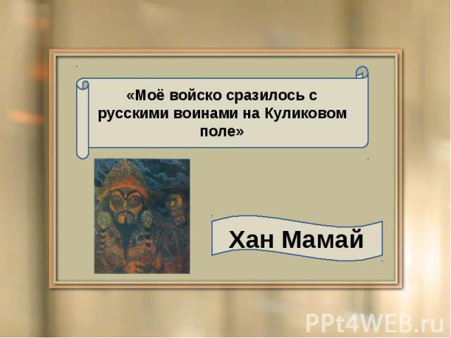 «Моё войско сразилось с русскими воинами на Куликовом поле» Хан Мамай