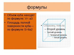 формулыОбъем куба находят по формуле: V= a3Площадь полной поверхности куба—по фо