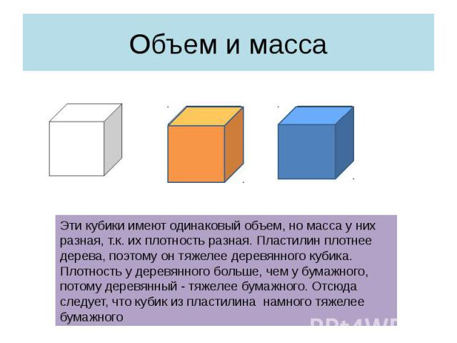 Объем и масса Эти кубики имеют одинаковый объем, но масса у них разная, т.к. их плотность разная. Пластилин плотнее дерева, поэтому он тяжелее деревянного кубика. Плотность у деревянного больше, чем у бумажного, потому деревянный - тяжелее бумажного…