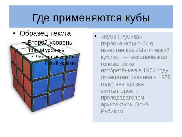 Где применяются кубы «Кубик Рубика» первоначально был известен как «Магический кубик», — механическая головоломка, изобретённая в 1974 году (и запатентованная в 1975 году) венгерским скульптором и преподавателем архитектуры Эрнё Рубиком.