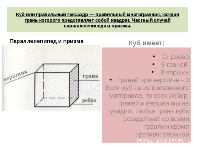 Куб или правильный гексаэдр — правильный многогранник, каждая грань которого представляет собой квадрат. Частный случай параллелепипеда и призмы. 12 ребер6 граней 8 вершинГраней при вершине - 3Если куб не из прозрачного материала, то всех ребер, гра…